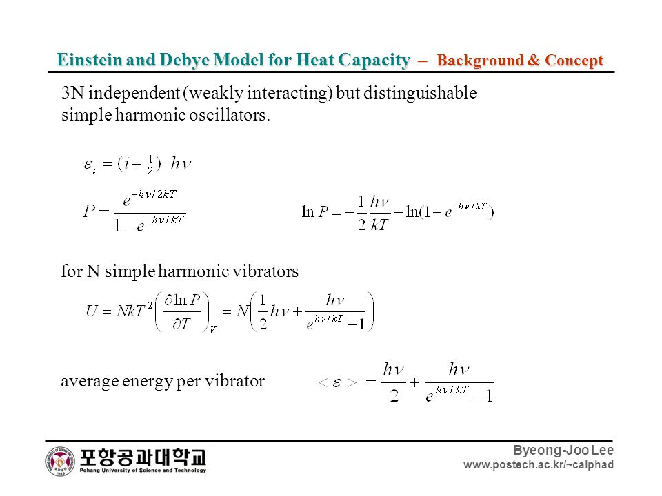 Byeong-Joo Lee www.postech.ac.kr/~calphad Einstein and Debye Model for Heat Capacity – Background & Concept 3N independent (weakly interacting) but di
