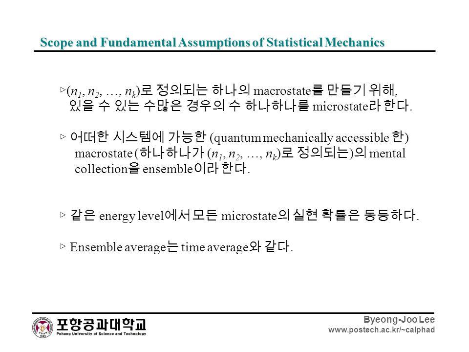Byeong-Joo Lee www.postech.ac.kr/~calphad Scope and Fundamental Assumptions of Statistical Mechanics ▷ (n 1, n 2, …, n k ) 로 정의되는 하나의 macrostate 를 만들기