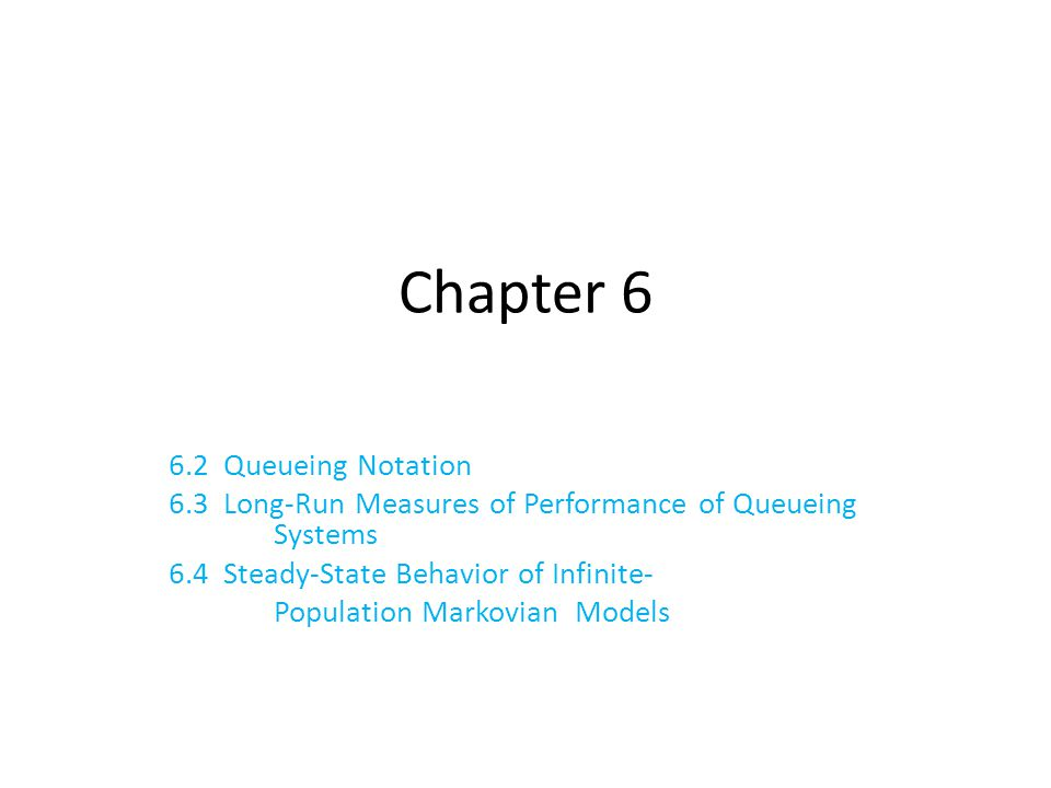Chapter 6 6.2 Queueing Notation 6.3 Long-Run Measures of Performance of Queueing Systems 6.4 Steady-State Behavior of Infinite- Population Markovian M