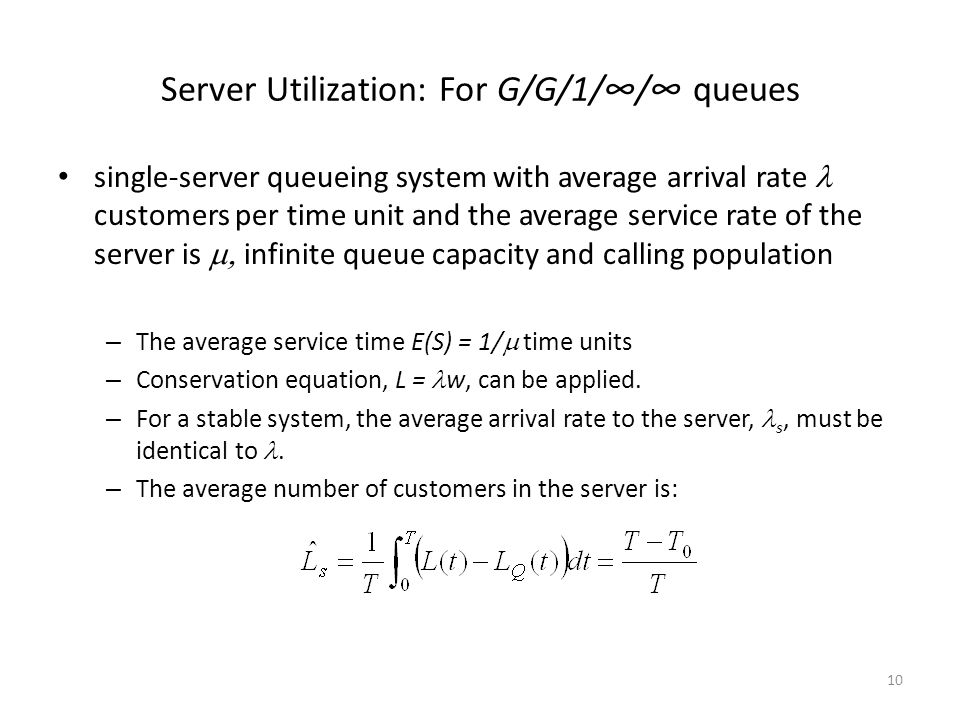 10 Server Utilization: For G/G/1/∞/∞ queues single-server queueing system with average arrival rate customers per time unit and the average service ra