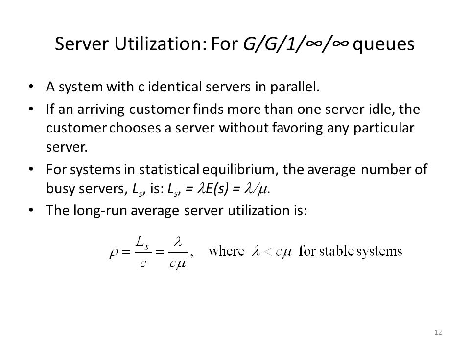 12 Server Utilization: For G/G/1/∞/∞ queues A system with c identical servers in parallel.