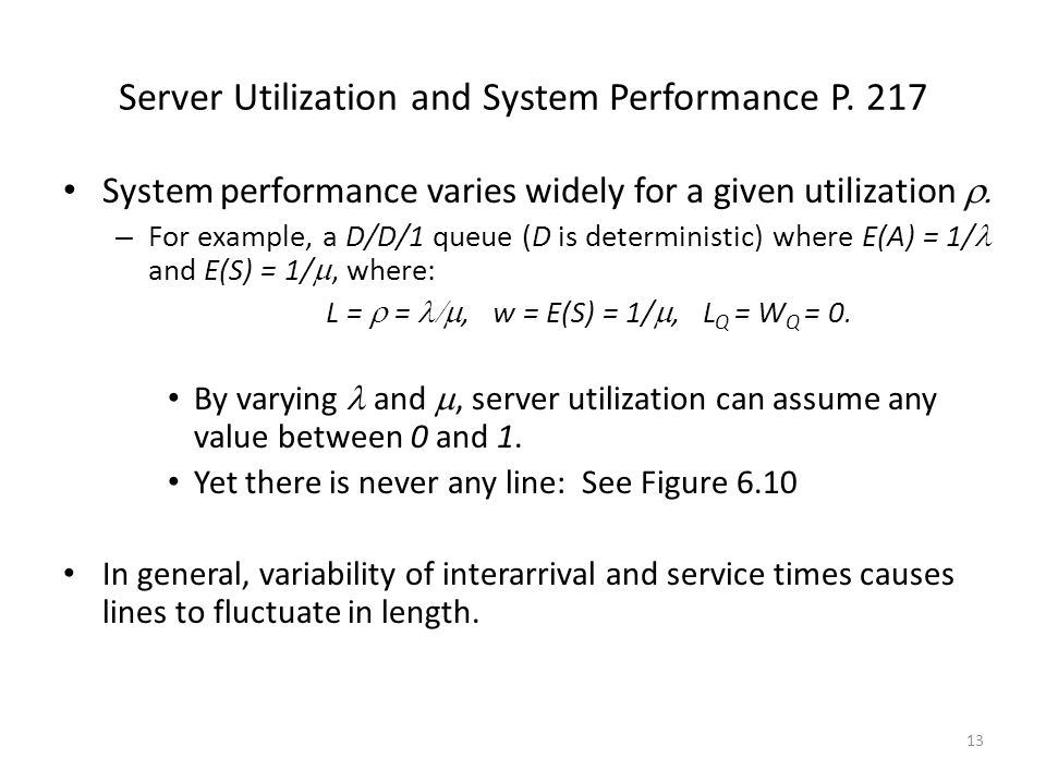 13 Server Utilization and System Performance P. 217 System performance varies widely for a given utilization  – For example, a D/D/1 queue (D is det