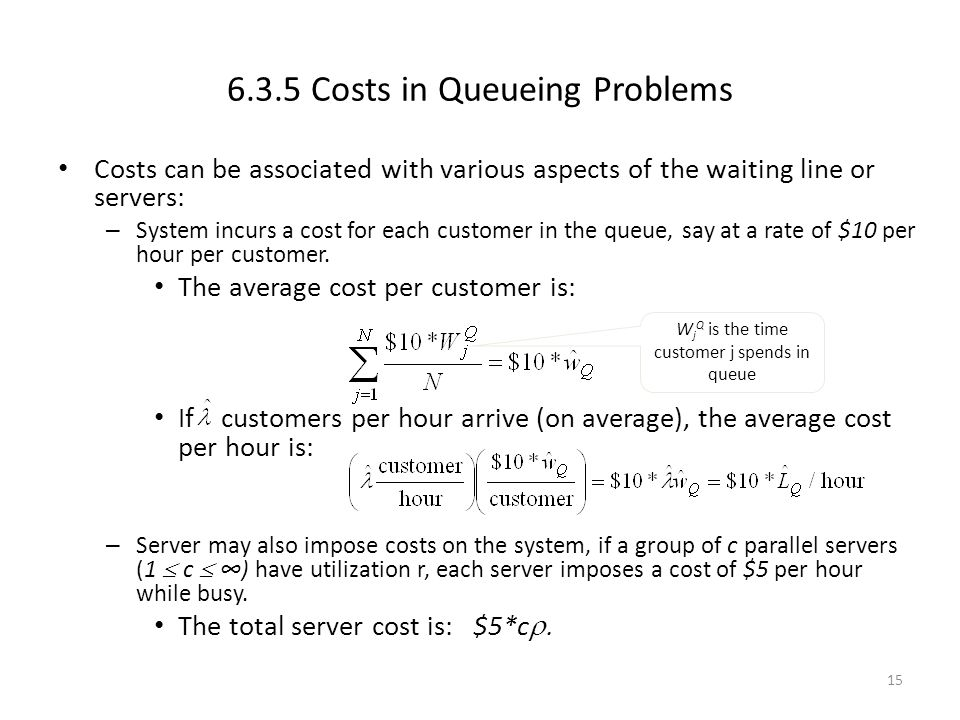 15 6.3.5 Costs in Queueing Problems Costs can be associated with various aspects of the waiting line or servers: – System incurs a cost for each custo