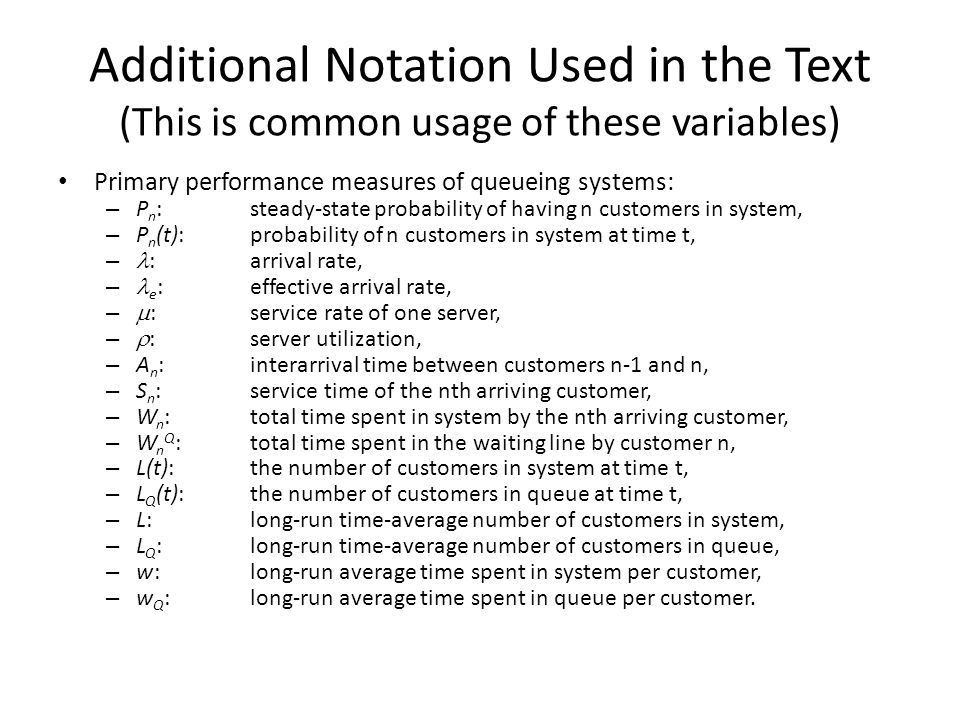 Additional Notation Used in the Text (This is common usage of these variables) Primary performance measures of queueing systems: – P n : steady-state probability of having n customers in system, – P n (t): probability of n customers in system at time t, – : arrival rate, – e :effective arrival rate, –  :service rate of one server, –  :server utilization, – A n :interarrival time between customers n-1 and n, – S n :service time of the nth arriving customer, – W n :total time spent in system by the nth arriving customer, – W n Q :total time spent in the waiting line by customer n, – L(t):the number of customers in system at time t, – L Q (t):the number of customers in queue at time t, – L:long-run time-average number of customers in system, – L Q :long-run time-average number of customers in queue, – w:long-run average time spent in system per customer, – w Q :long-run average time spent in queue per customer.