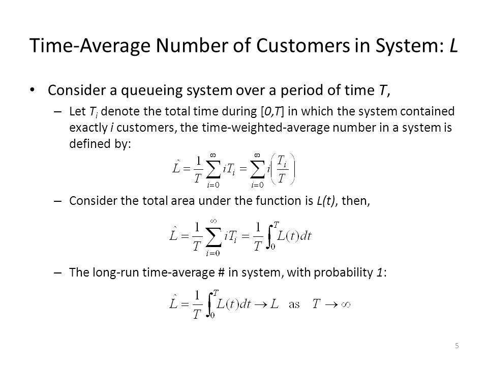 5 Time-Average Number of Customers in System: L Consider a queueing system over a period of time T, – Let T i denote the total time during [0,T] in which the system contained exactly i customers, the time-weighted-average number in a system is defined by: – Consider the total area under the function is L(t), then, – The long-run time-average # in system, with probability 1: