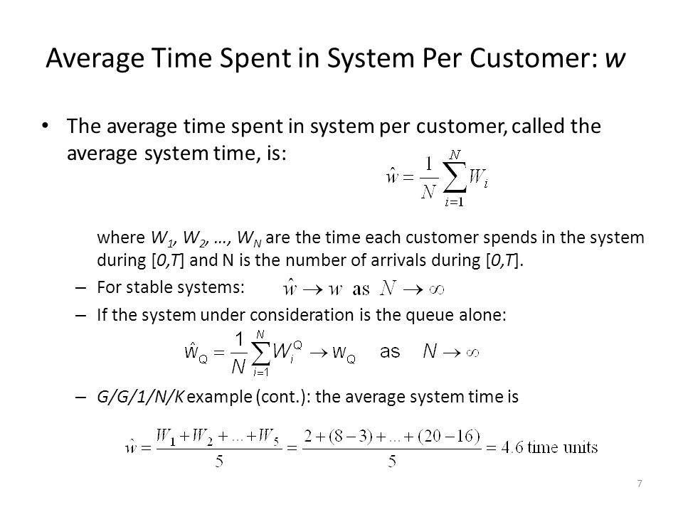 7 Average Time Spent in System Per Customer: w The average time spent in system per customer, called the average system time, is: where W 1, W 2, …, W N are the time each customer spends in the system during [0,T] and N is the number of arrivals during [0,T].