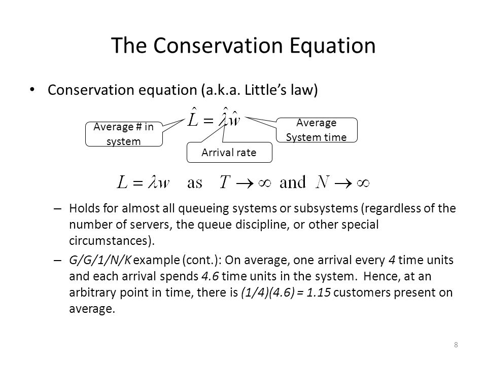 8 The Conservation Equation Conservation equation (a.k.a. Little's law) – Holds for almost all queueing systems or subsystems (regardless of the numbe