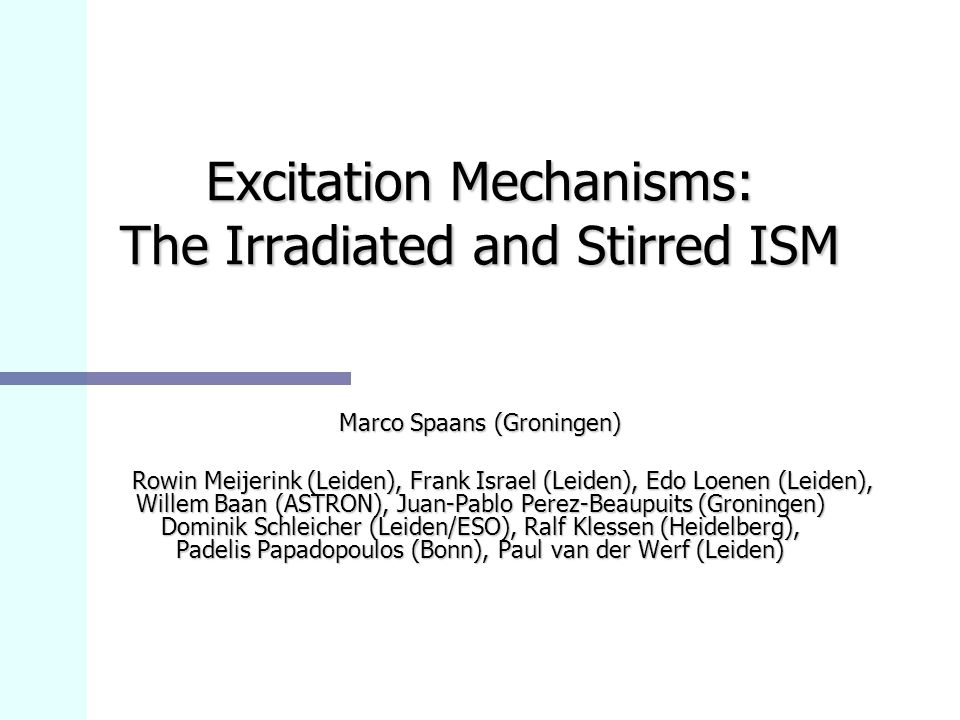 Excitation Mechanisms: The Irradiated and Stirred ISM Marco Spaans (Groningen) Rowin Meijerink (Leiden), Frank Israel (Leiden), Edo Loenen (Leiden), Willem Baan (ASTRON), Juan-Pablo Perez-Beaupuits (Groningen) Dominik Schleicher (Leiden/ESO), Ralf Klessen (Heidelberg), Padelis Papadopoulos (Bonn), Paul van der Werf (Leiden) Rowin Meijerink (Leiden), Frank Israel (Leiden), Edo Loenen (Leiden), Willem Baan (ASTRON), Juan-Pablo Perez-Beaupuits (Groningen) Dominik Schleicher (Leiden/ESO), Ralf Klessen (Heidelberg), Padelis Papadopoulos (Bonn), Paul van der Werf (Leiden)