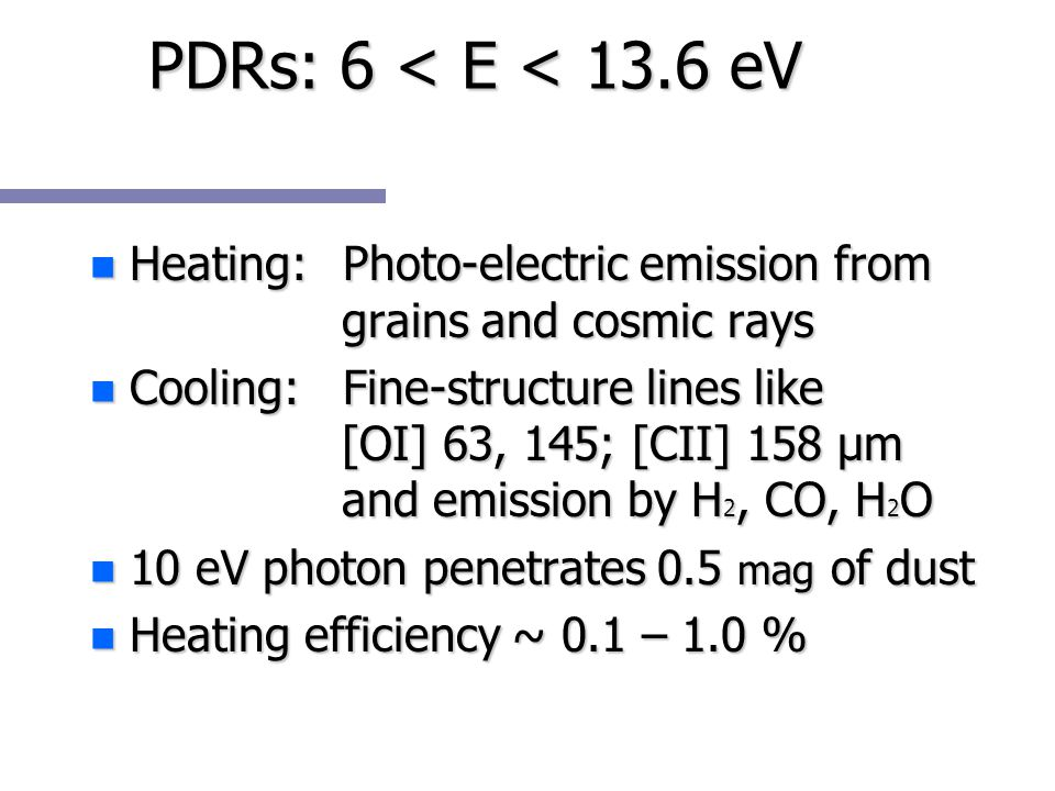 PDRs: 6 < E < 13.6 eV n Heating: Photo-electric emission from grains and cosmic rays n Cooling: Fine-structure lines like [OI] 63, 145; [CII] 158 μm and emission by H 2, CO, H 2 O n 10 eV photon penetrates 0.5 mag of dust n Heating efficiency ~ 0.1 – 1.0 %