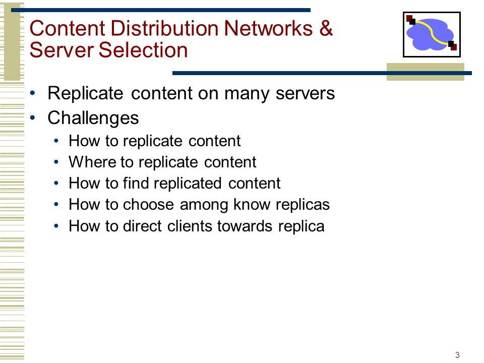 3 Content Distribution Networks & Server Selection Replicate content on many servers Challenges How to replicate content Where to replicate content How to find replicated content How to choose among know replicas How to direct clients towards replica