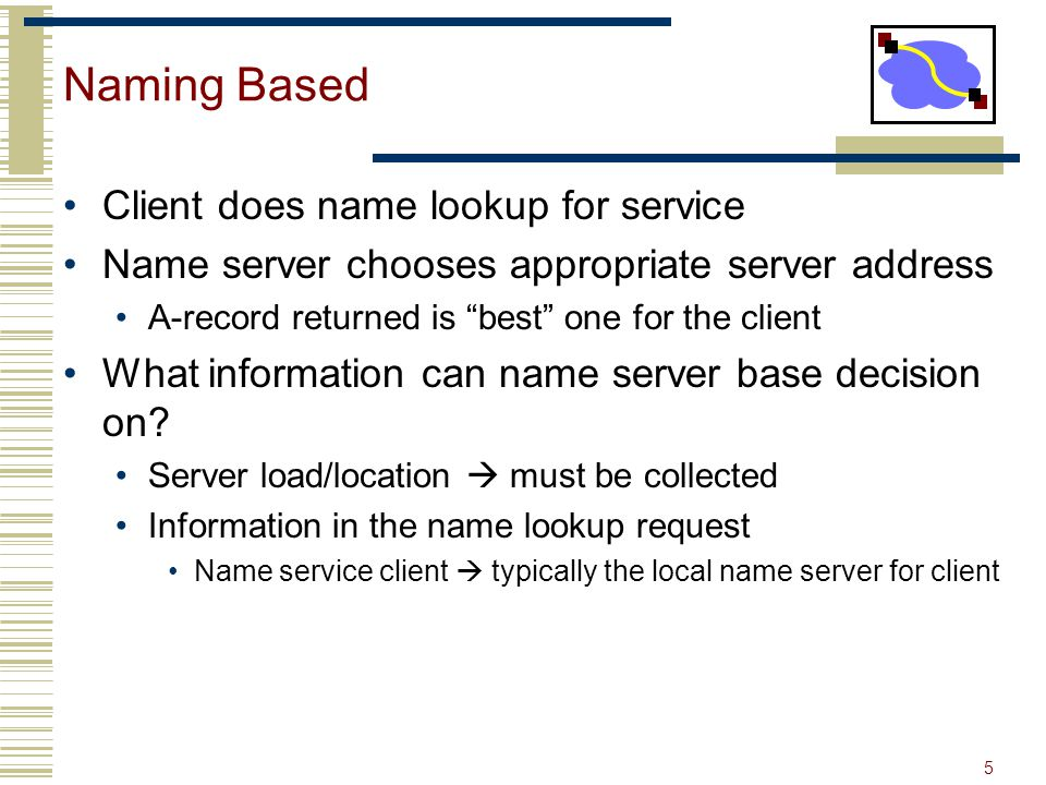 5 Naming Based Client does name lookup for service Name server chooses appropriate server address A-record returned is best one for the client What information can name server base decision on.