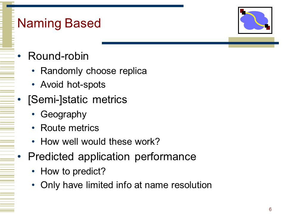 6 Naming Based Round-robin Randomly choose replica Avoid hot-spots [Semi-]static metrics Geography Route metrics How well would these work? Predicted