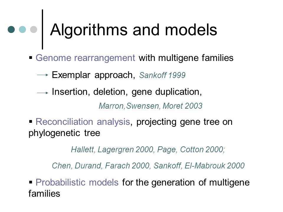 Algorithms and models  Genome rearrangement with multigene families Exemplar approach, Sankoff 1999 Insertion, deletion, gene duplication, Marron,Swensen, Moret 2003  Reconciliation analysis, projecting gene tree on phylogenetic tree Hallett, Lagergren 2000, Page, Cotton 2000; Chen, Durand, Farach 2000, Sankoff, El-Mabrouk 2000  Probabilistic models for the generation of multigene families