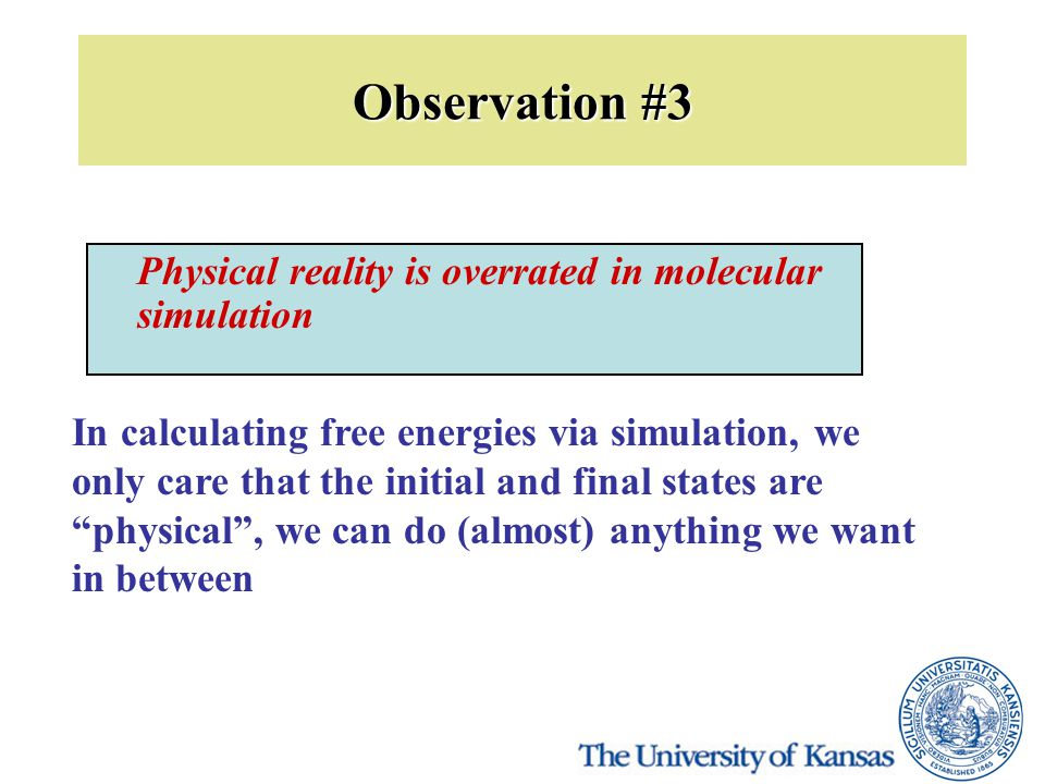 Observation #3 Physical reality is overrated in molecular simulation In calculating free energies via simulation, we only care that the initial and final states are physical , we can do (almost) anything we want in between