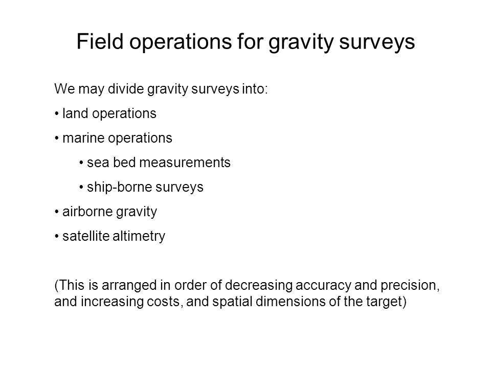 Field operations for gravity surveys We may divide gravity surveys into: land operations marine operations sea bed measurements ship-borne surveys air