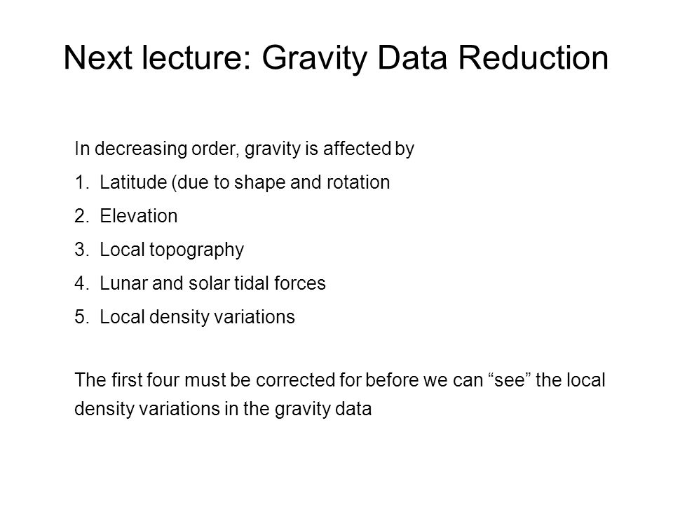 Next lecture: Gravity Data Reduction In decreasing order, gravity is affected by 1.Latitude (due to shape and rotation 2.Elevation 3.Local topography