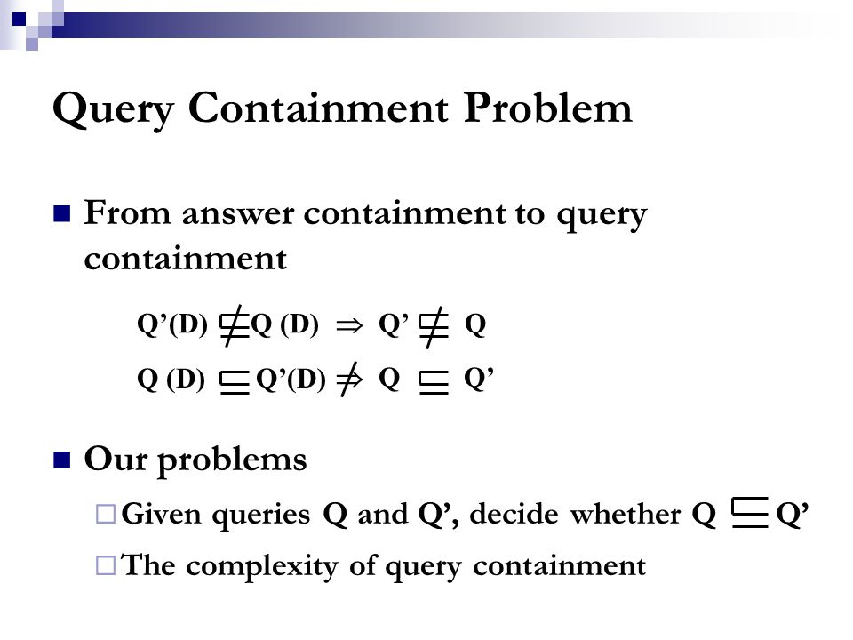 Query Containment Problem From answer containment to query containment Our problems  Given queries Q and Q', decide whether Q Q'  The complexity of query containment Q'(D) Q (D)  Q' Q Q (D) Q'(D)  Q Q'