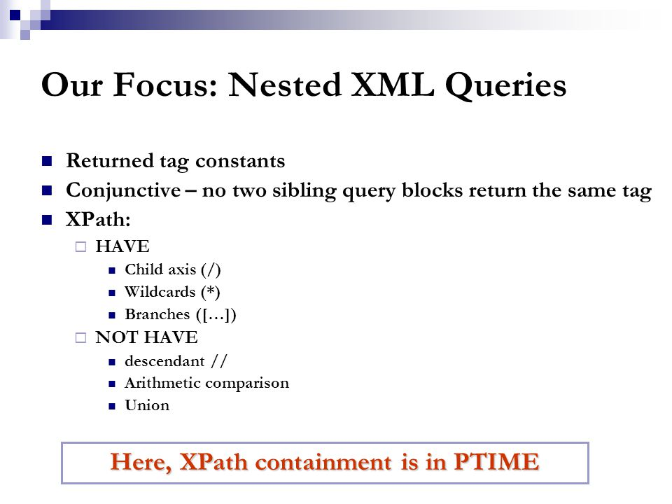 Our Focus: Nested XML Queries Returned tag constants Conjunctive – no two sibling query blocks return the same tag XPath:  HAVE Child axis (/) Wildcards (*) Branches ([…])  NOT HAVE descendant // Arithmetic comparison Union Here, XPath containment is in PTIME