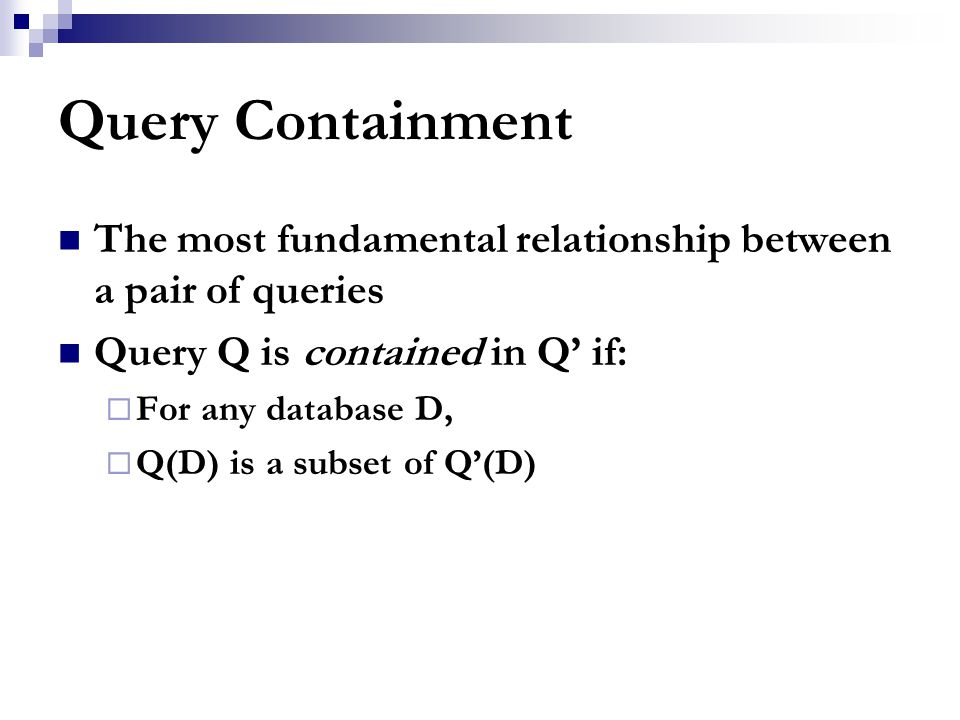 Query Containment The most fundamental relationship between a pair of queries Query Q is contained in Q' if:  For any database D,  Q(D) is a subset of Q'(D)