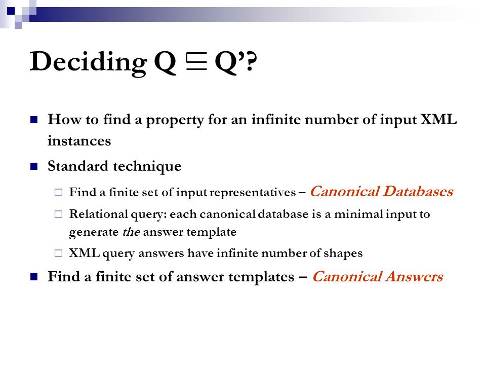 Deciding Q Q'? How to find a property for an infinite number of input XML instances Standard technique  Find a finite set of input representatives –