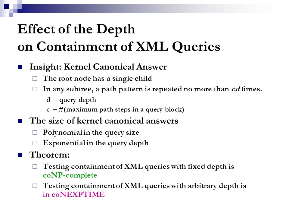 Effect of the Depth on Containment of XML Queries Insight: Kernel Canonical Answer  The root node has a single child  In any subtree, a path pattern is repeated no more than cd times.