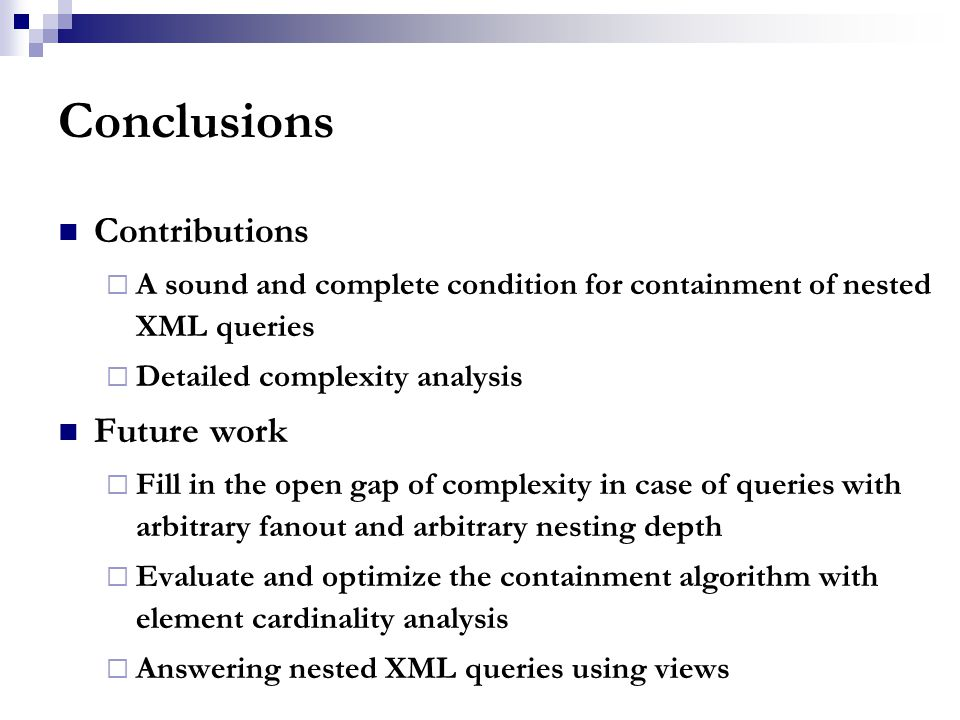 Conclusions Contributions  A sound and complete condition for containment of nested XML queries  Detailed complexity analysis Future work  Fill in the open gap of complexity in case of queries with arbitrary fanout and arbitrary nesting depth  Evaluate and optimize the containment algorithm with element cardinality analysis  Answering nested XML queries using views