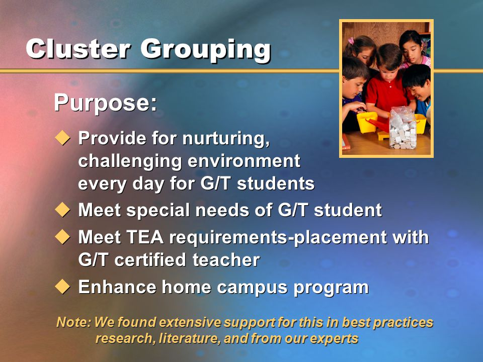 Cluster Grouping Purpose: uProvide for nurturing, challenging environment every day for G/T students uMeet special needs of G/T student uMeet TEA requirements-placement with G/T certified teacher uEnhance home campus program Purpose: uProvide for nurturing, challenging environment every day for G/T students uMeet special needs of G/T student uMeet TEA requirements-placement with G/T certified teacher uEnhance home campus program Note: We found extensive support for this in best practices research, literature, and from our experts