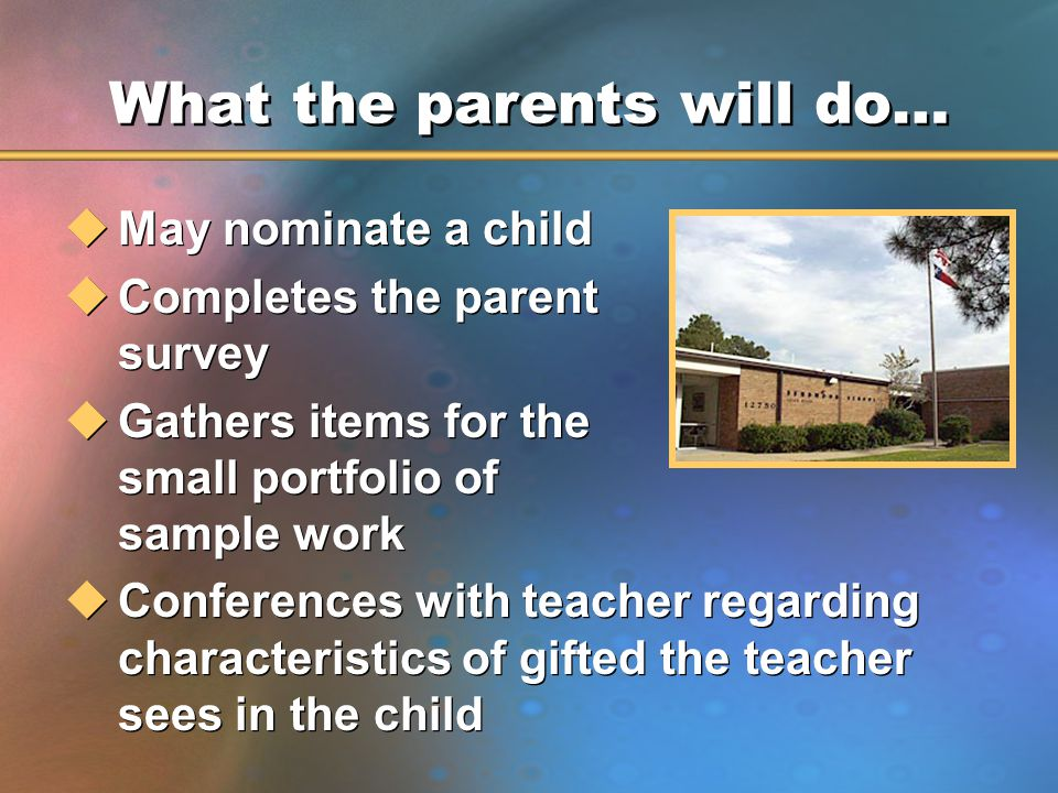 What the parents will do… uMay nominate a child uCompletes the parent survey uGathers items for the small portfolio of sample work uConferences with teacher regarding characteristics of gifted the teacher sees in the child uMay nominate a child uCompletes the parent survey uGathers items for the small portfolio of sample work uConferences with teacher regarding characteristics of gifted the teacher sees in the child