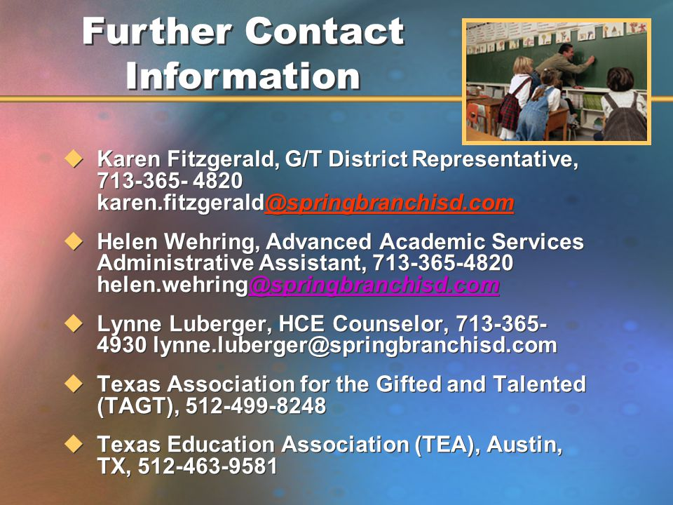 uKaren Fitzgerald, G/T District Representative, 713-365- 4820 karen.fitzgerald@springbranchisd.com uHelen Wehring, Advanced Academic Services Administrative Assistant, 713-365-4820 helen.wehring@springbranchisd.com@springbranchisd.com uLynne Luberger, HCE Counselor, 713-365- 4930 lynne.luberger@springbranchisd.com uTexas Association for the Gifted and Talented (TAGT), 512-499-8248 uTexas Education Association (TEA), Austin, TX, 512-463-9581 uKaren Fitzgerald, G/T District Representative, 713-365- 4820 karen.fitzgerald@springbranchisd.com uHelen Wehring, Advanced Academic Services Administrative Assistant, 713-365-4820 helen.wehring@springbranchisd.com@springbranchisd.com uLynne Luberger, HCE Counselor, 713-365- 4930 lynne.luberger@springbranchisd.com uTexas Association for the Gifted and Talented (TAGT), 512-499-8248 uTexas Education Association (TEA), Austin, TX, 512-463-9581 Further Contact Information