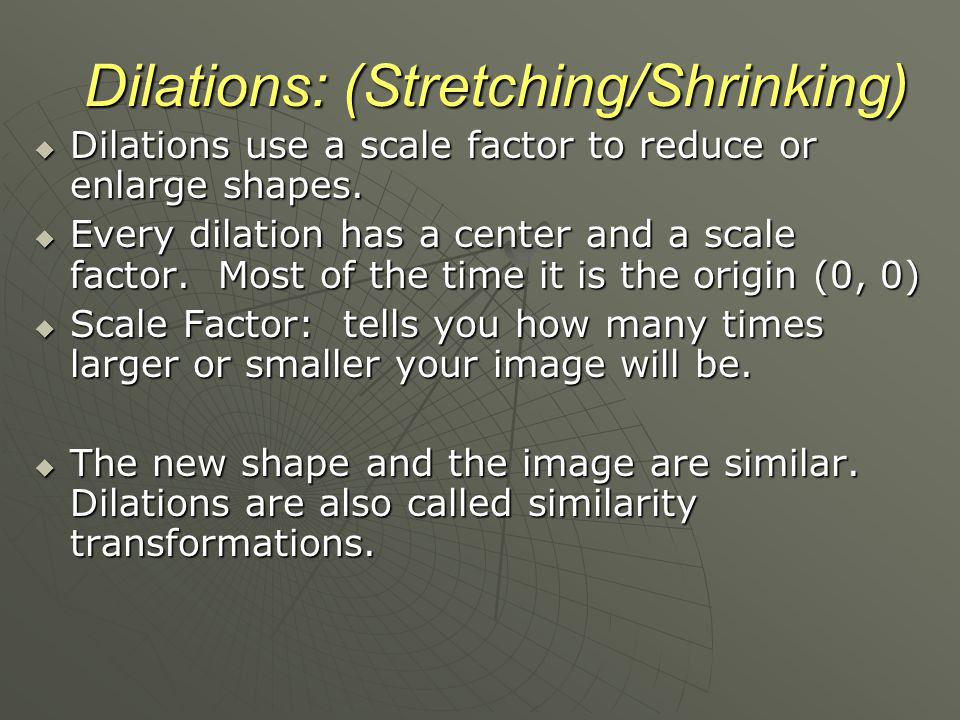 Dilations: (Stretching/Shrinking)  Dilations use a scale factor to reduce or enlarge shapes.