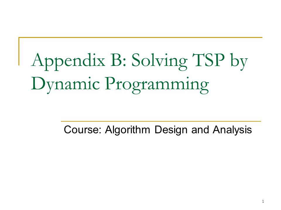 1 Appendix B: Solving TSP by Dynamic Programming Course: Algorithm Design and Analysis