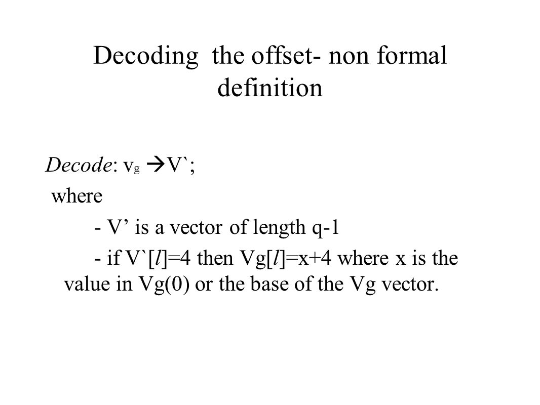 Decoding the offset- non formal definition Decode: v g  V`; where - V' is a vector of length q-1 - if V`[l]=4 then Vg[l]=x+4 where x is the value in Vg(0) or the base of the Vg vector.