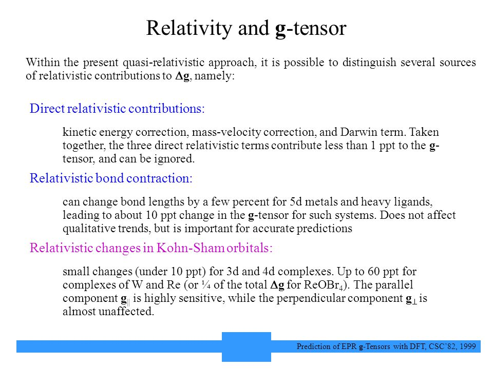 12 Prediction of EPR g-Tensors with DFT, CSC'82, 1999 Relativity and g-tensor Within the present quasi-relativistic approach, it is possible to distinguish several sources of relativistic contributions to  g, namely: Direct relativistic contributions: kinetic energy correction, mass-velocity correction, and Darwin term.