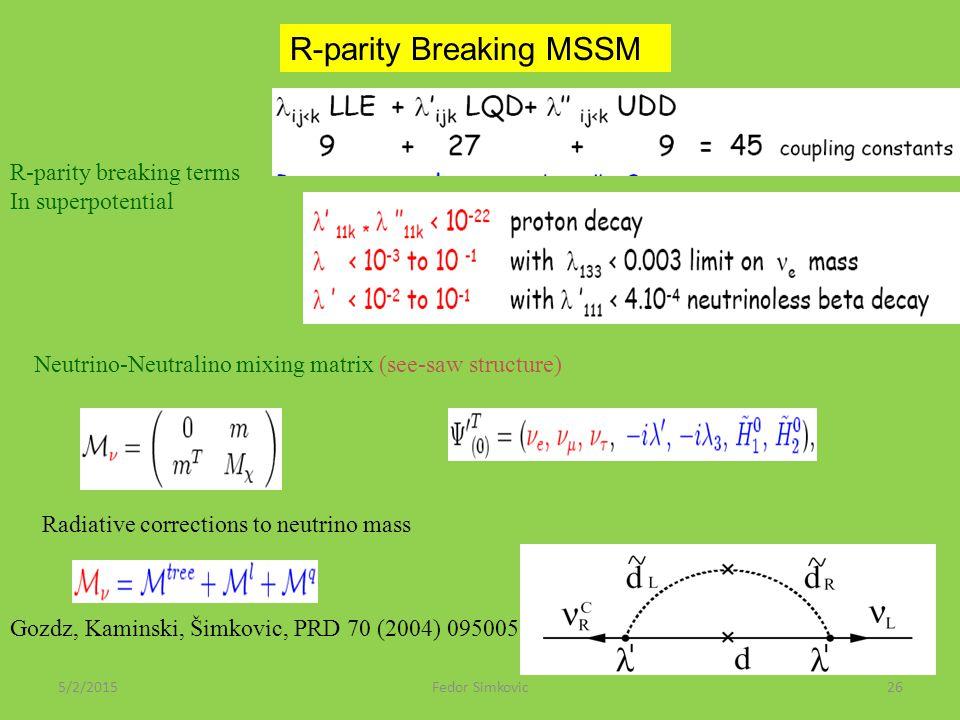 5/2/2015Fedor Simkovic26 R-parity Breaking MSSM R-parity breaking terms In superpotential Neutrino-Neutralino mixing matrix (see-saw structure) Radiative corrections to neutrino mass Gozdz, Kaminski, Šimkovic, PRD 70 (2004) 095005