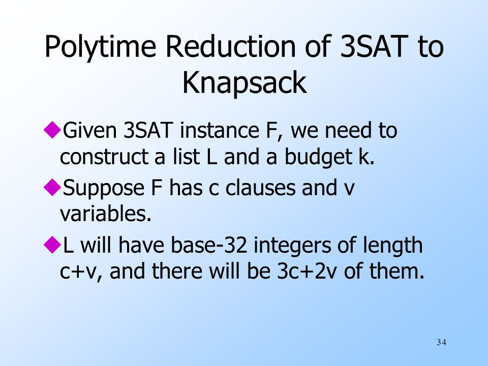 34 Polytime Reduction of 3SAT to Knapsack uGiven 3SAT instance F, we need to construct a list L and a budget k.