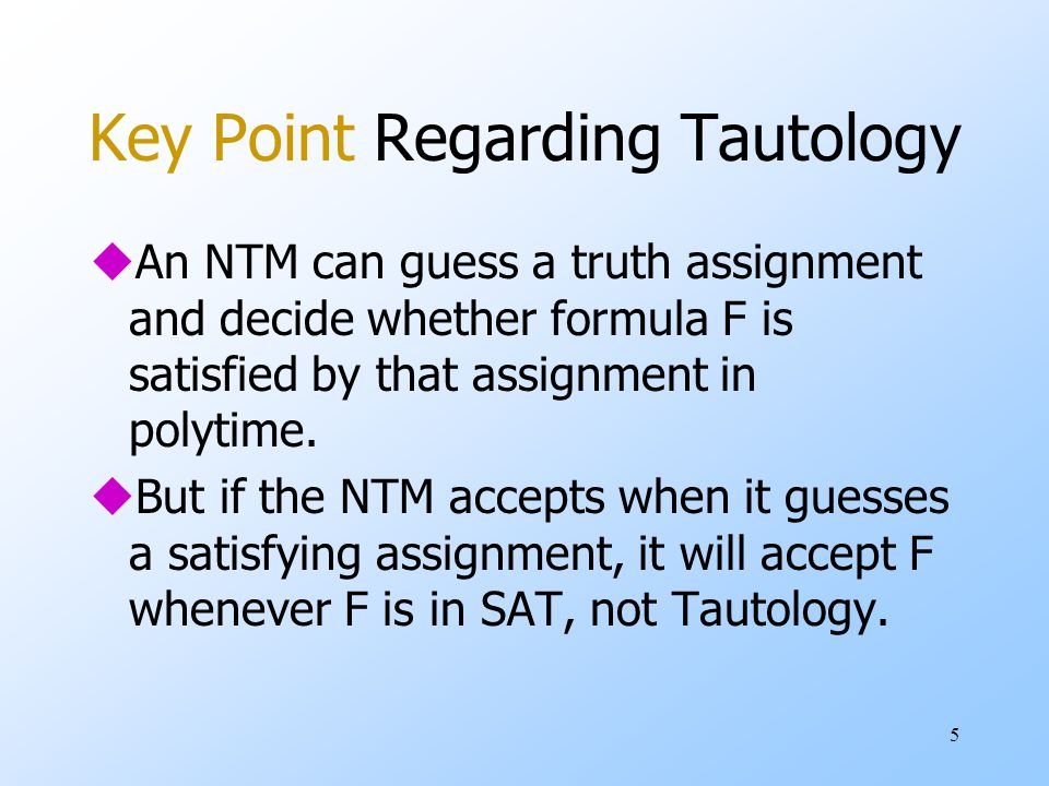 5 Key Point Regarding Tautology uAn NTM can guess a truth assignment and decide whether formula F is satisfied by that assignment in polytime.