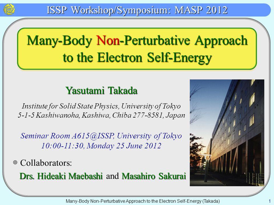 ISSP Workshop/Symposium: MASP 2012 Many-Body Non-Perturbative Approach to the Electron Self-Energy (Takada) 1 Yasutami Takada Institute for Solid State Physics, University of Tokyo 5-1-5 Kashiwanoha, Kashiwa, Chiba 277-8581, Japan Seminar Room A615@ISSP, University of Tokyo 10:00-11:30, Monday 25 June 2012 ◎ Collaborators: Drs.Hideaki Maebashi Masahiro Sakurai Drs.