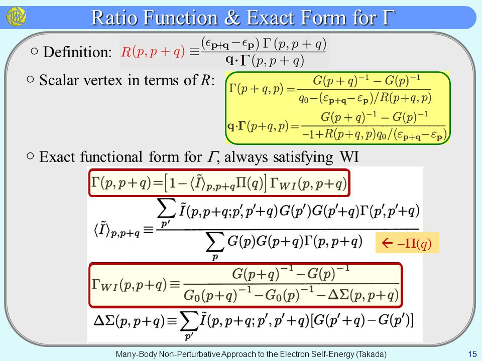 Many-Body Non-Perturbative Approach to the Electron Self-Energy (Takada) Ratio Function & Exact Form for  15 ○ Definition: ○ Scalar vertex in terms of R: ○ Exact functional form for , always satisfying WI   (q)