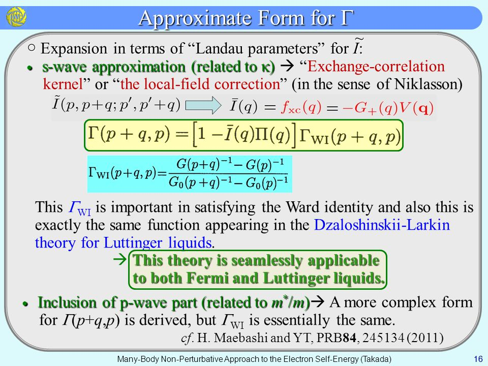 Many-Body Non-Perturbative Approach to the Electron Self-Energy (Takada) Approximate Form for  16 ○ Expansion in terms of Landau parameters for I: ○ Expansion in terms of Landau parameters for I: ● s-wave approximation (related to  ) ● s-wave approximation (related to  )  Exchange-correlation kernel or the local-field correction (in the sense of Niklasson) This  WI is important in satisfying the Ward identity and also this is exactly the same function appearing in the Dzaloshinskii-Larkin theory for Luttinger liquids.