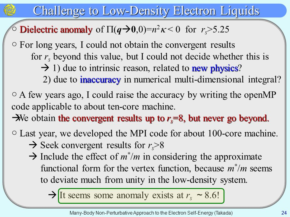 Many-Body Non-Perturbative Approach to the Electron Self-Energy (Takada) Challenge to Low-Density Electron Liquids 24 Dielectric anomaly ○ Dielectric anomaly of  (q  0,0)=n 2  5.25 ○ For long years, I could not obtain the convergent results for r s beyond this value, but I could not decide whether this is new physics  1) due to intrinsic reason, related to new physics.