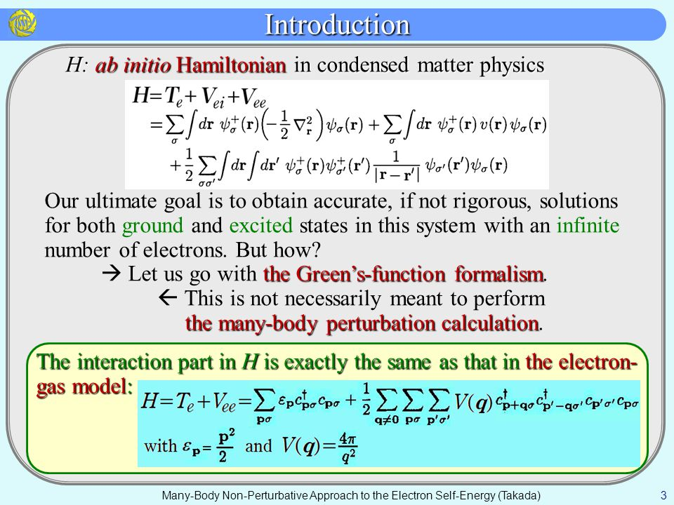 Many-Body Perturbation Theory Many-Body Non-Perturbative Approach to the Electron Self-Energy (Takada) 4 Usual Perturbation-Expansion Theory Usual Perturbation-Expansion Theory Choose an appropriate nonperturbed one-electron Hamiltonian H 0, together with its complete eigenstates {|n>: H 0 |n>=E n (0) |n>} But the problem is that we need to sum up to infinite order, at least in some set of terms like the ring terms.