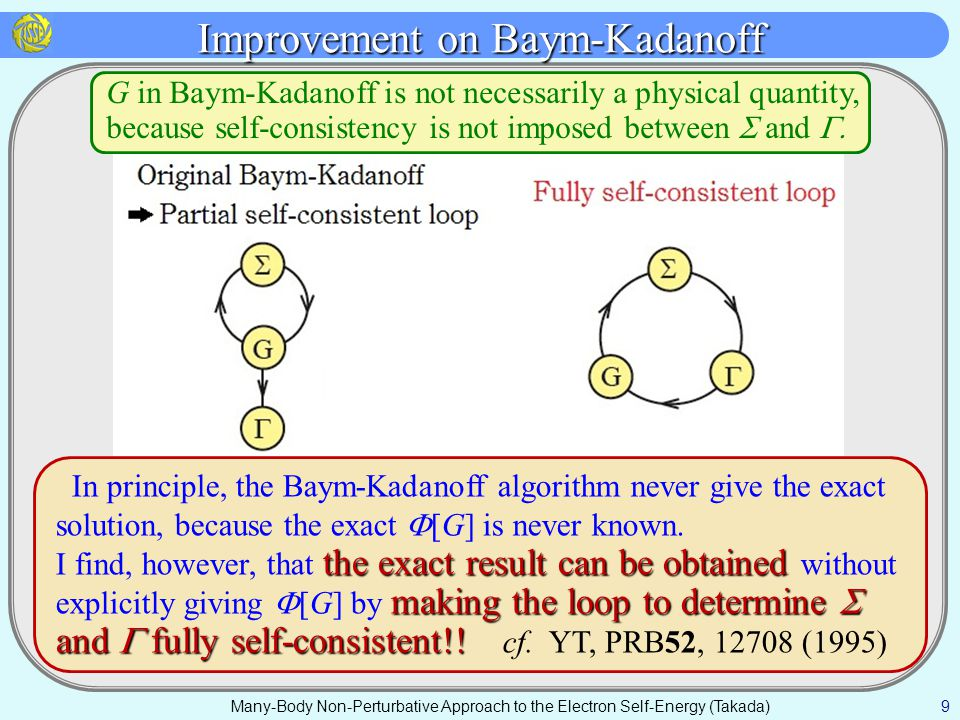 Improvement on Baym-Kadanoff Many-Body Non-Perturbative Approach to the Electron Self-Energy (Takada) 9 In principle, the Baym-Kadanoff algorithm never give the exact solution, because the exact  [G] is never known.