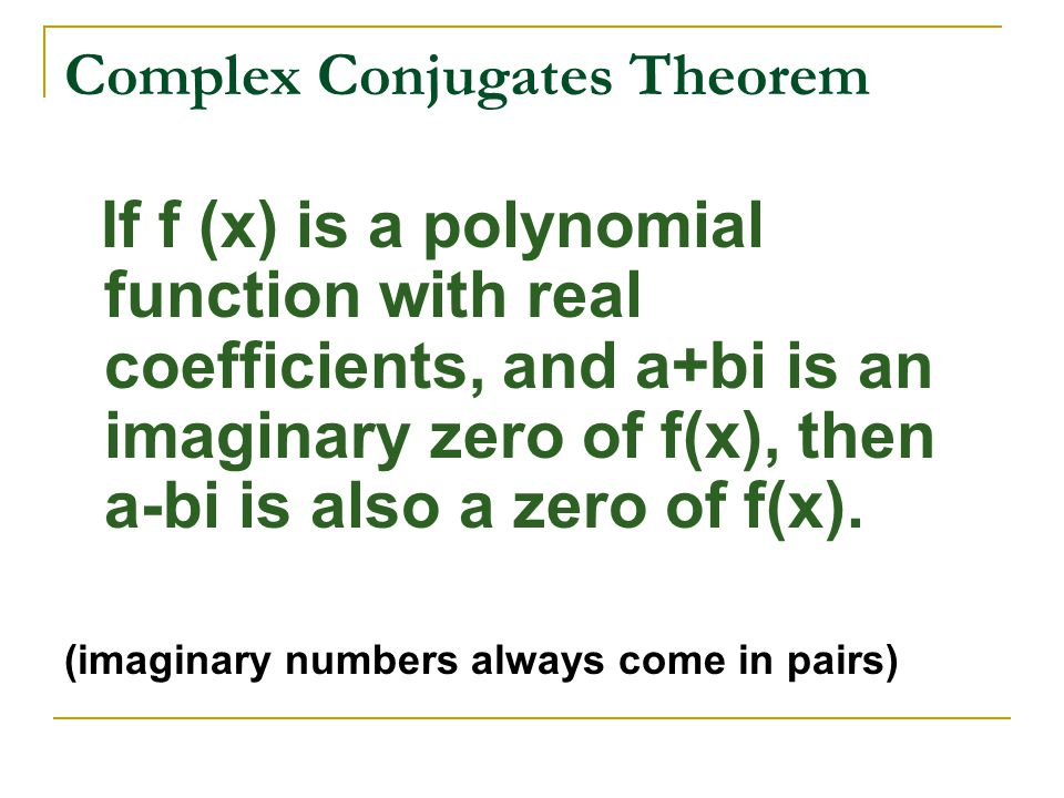 Complex Conjugates Theorem If f (x) is a polynomial function with real coefficients, and a+bi is an imaginary zero of f(x), then a-bi is also a zero o