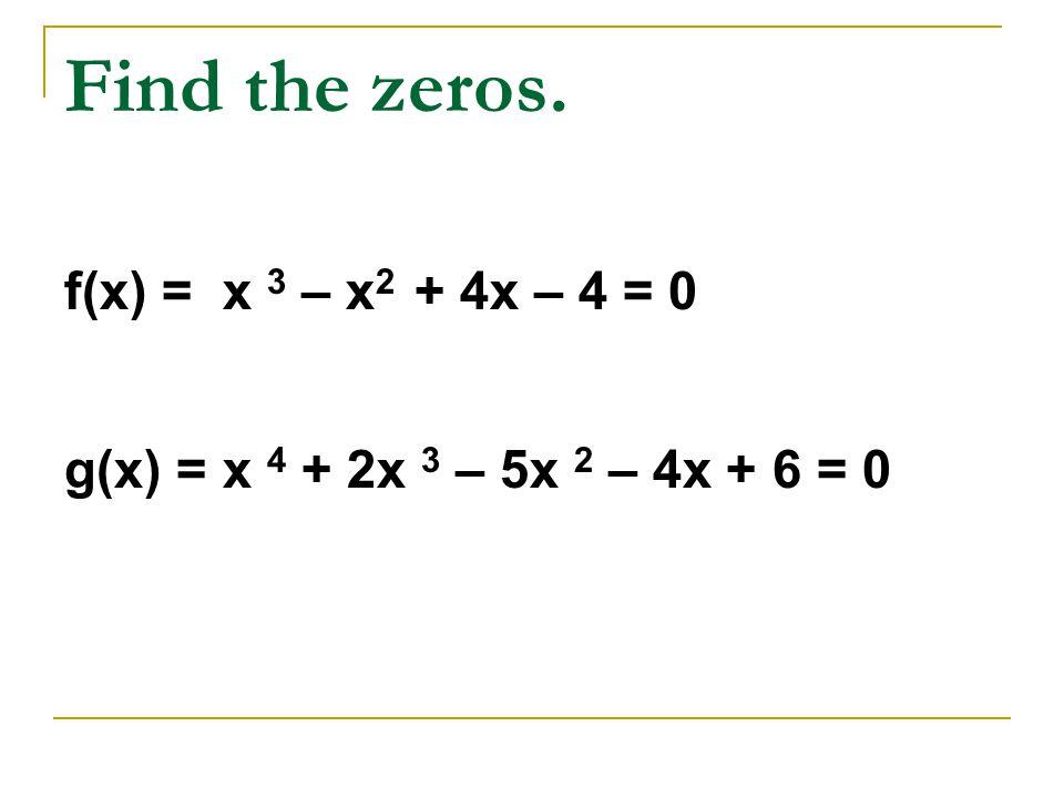 Find the zeros. f(x) = x 3 – x 2 + 4x – 4 = 0 g(x) = x 4 + 2x 3 – 5x 2 – 4x + 6 = 0