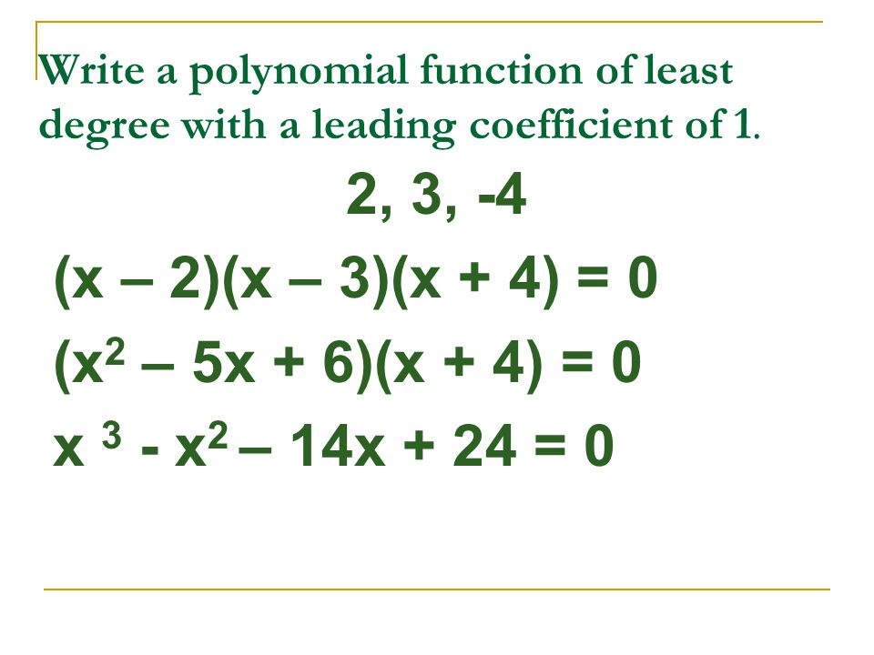 Write a polynomial function of least degree with a leading coefficient of 1. 2, 3, -4 (x – 2)(x – 3)(x + 4) = 0 (x 2 – 5x + 6)(x + 4) = 0 x 3 - x 2 –