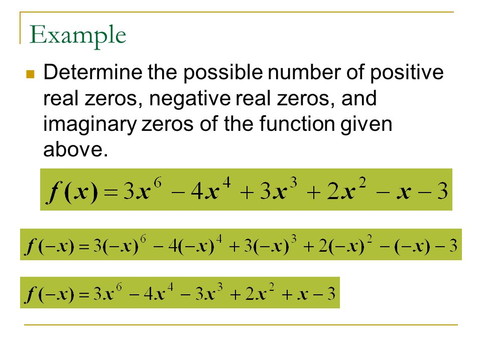 Example Determine the possible number of positive real zeros, negative real zeros, and imaginary zeros of the function given above.