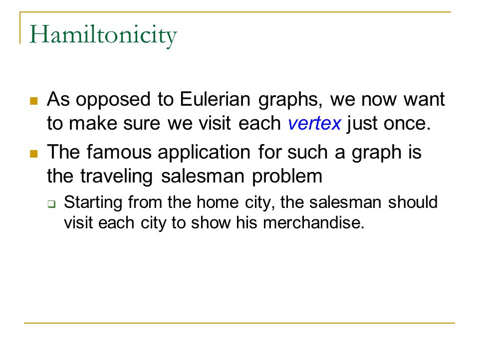 Hamiltonicity As opposed to Eulerian graphs, we now want to make sure we visit each vertex just once.