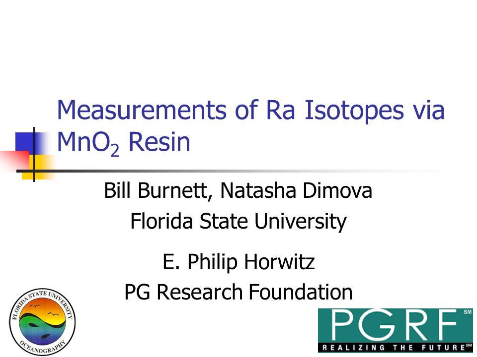 Measurements of Ra Isotopes via MnO 2 Resin Bill Burnett, Natasha Dimova Florida State University E. Philip Horwitz PG Research Foundation