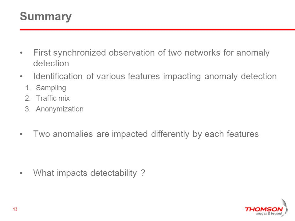 13 Summary First synchronized observation of two networks for anomaly detection Identification of various features impacting anomaly detection 1.Sampling 2.Traffic mix 3.Anonymization Two anomalies are impacted differently by each features What impacts detectability ?