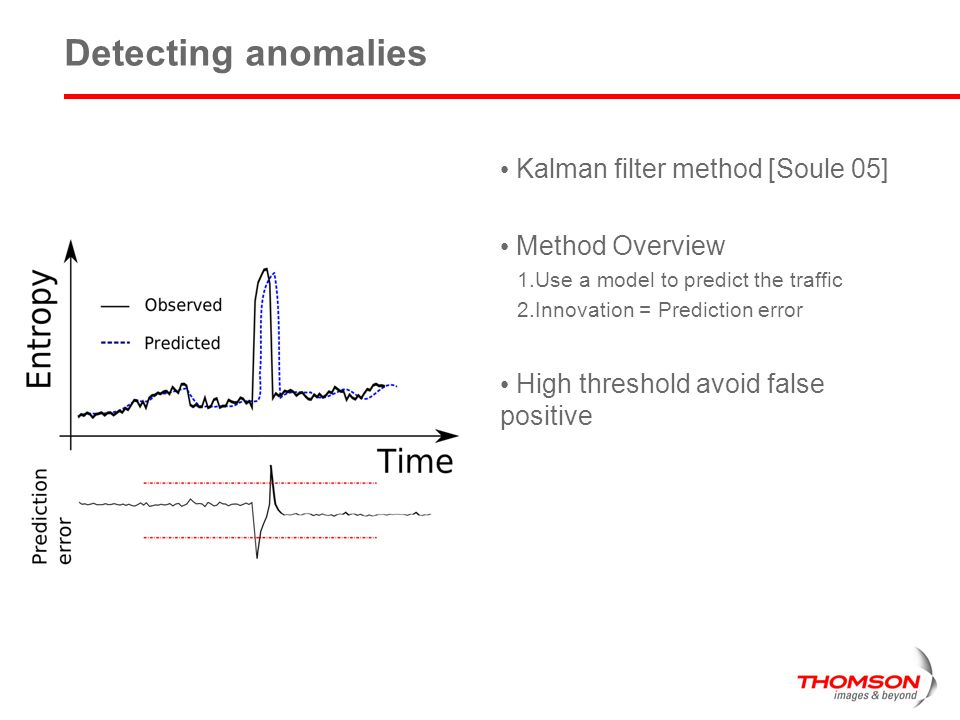 5 Detecting anomalies Kalman filter method [Soule 05] Method Overview 1.Use a model to predict the traffic 2.Innovation = Prediction error High threshold avoid false positive